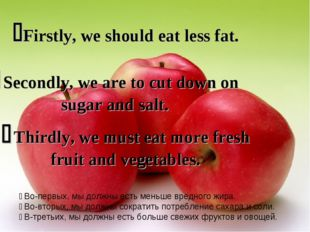 Firstly, we should eat less fat.  Secondly, we are to cut down on sugar and