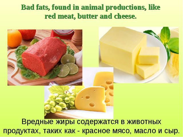 Bad fats, found in animal productions, like red meat, butter and cheese. Вред...