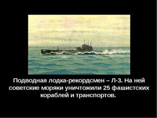 Подводная лодка-рекордсмен – Л-3. На ней советские моряки уничтожили 25 фашис