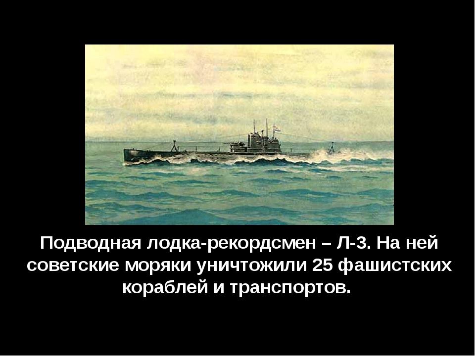 Подводная лодка-рекордсмен – Л-3. На ней советские моряки уничтожили 25 фашис...