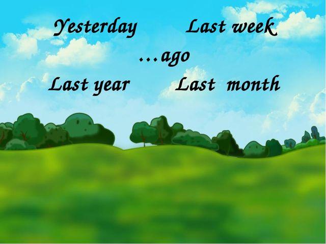 Yesterday Last week …ago Last year Last month