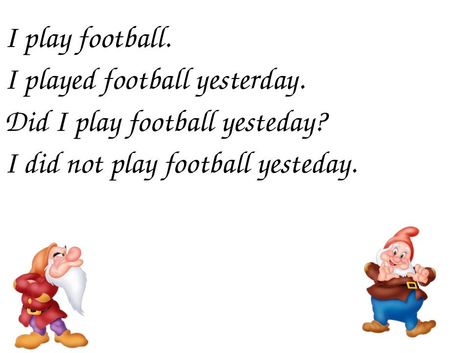 I play football. I played football yesterday. Did I play football yesteday? I...