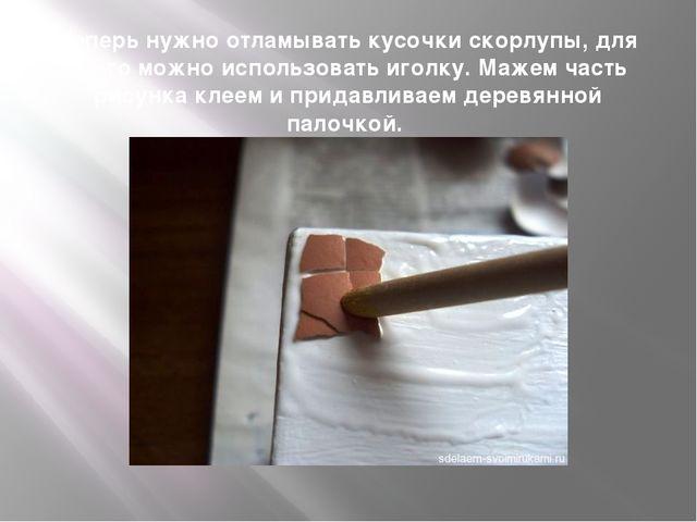 Теперь нужно отламывать кусочки скорлупы, для этого можно использовать иголку...