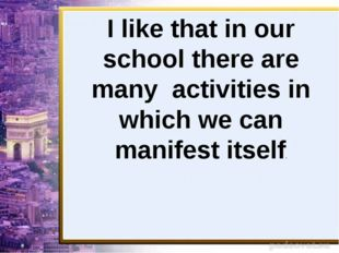 I like that in our school there are many activities in which we can manifest