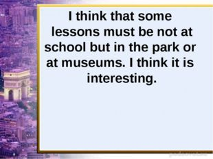 I think that some lessons must be not at school but in the park or at museums
