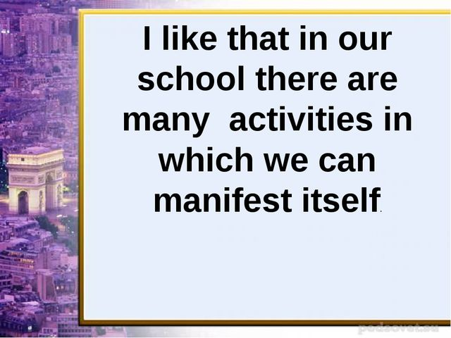 I like that in our school there are many activities in which we can manifest...