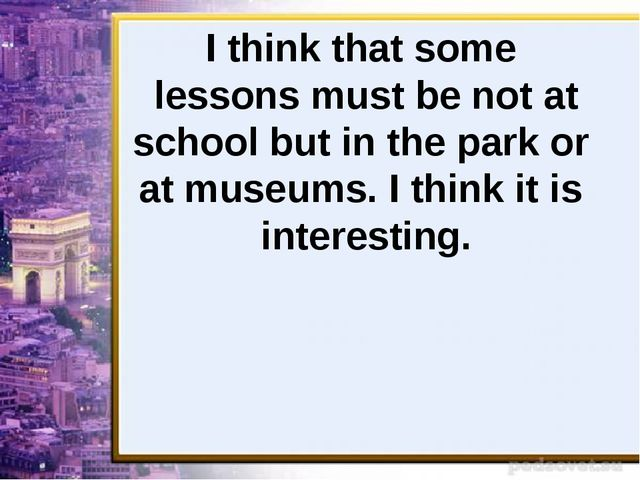 I think that some lessons must be not at school but in the park or at museums...