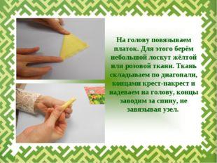 На голову повязываем платок. Для этого берём небольшой лоскут жёлтой или розо