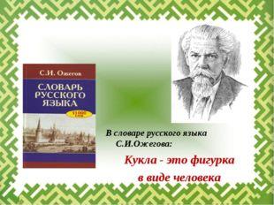 В словаре русского языка С.И.Ожегова: Кукла - это фигурка в виде человека