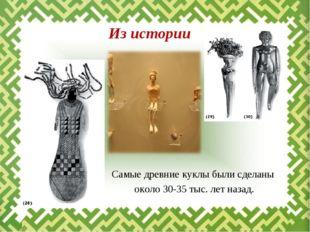 Самые древние куклы были сделаны около 30-35 тыс. лет назад. Из истории