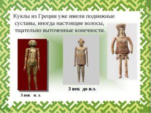 Куклы из Греции уже имели подвижные суставы, иногда настоящие волосы, тщател