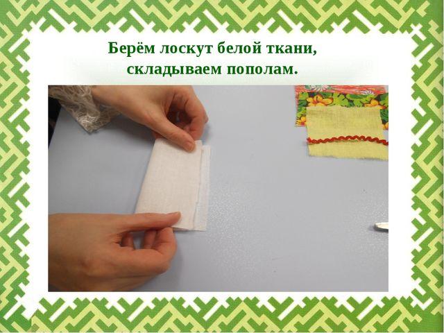 Берём лоскут белой ткани, складываем пополам.