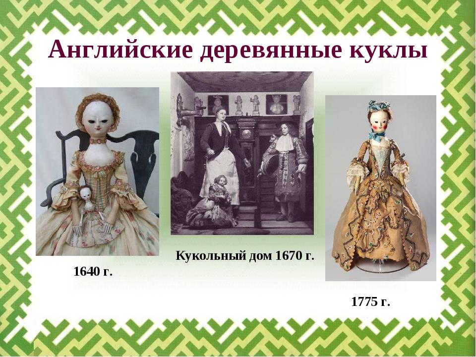 Английские деревянные куклы 1775 г. Кукольный дом 1670 г. 1640 г.