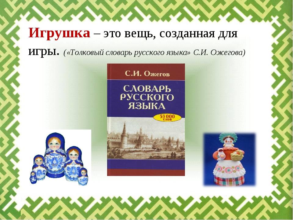 Игрушка – это вещь, созданная для игры. («Толковый словарь русского языка» С....