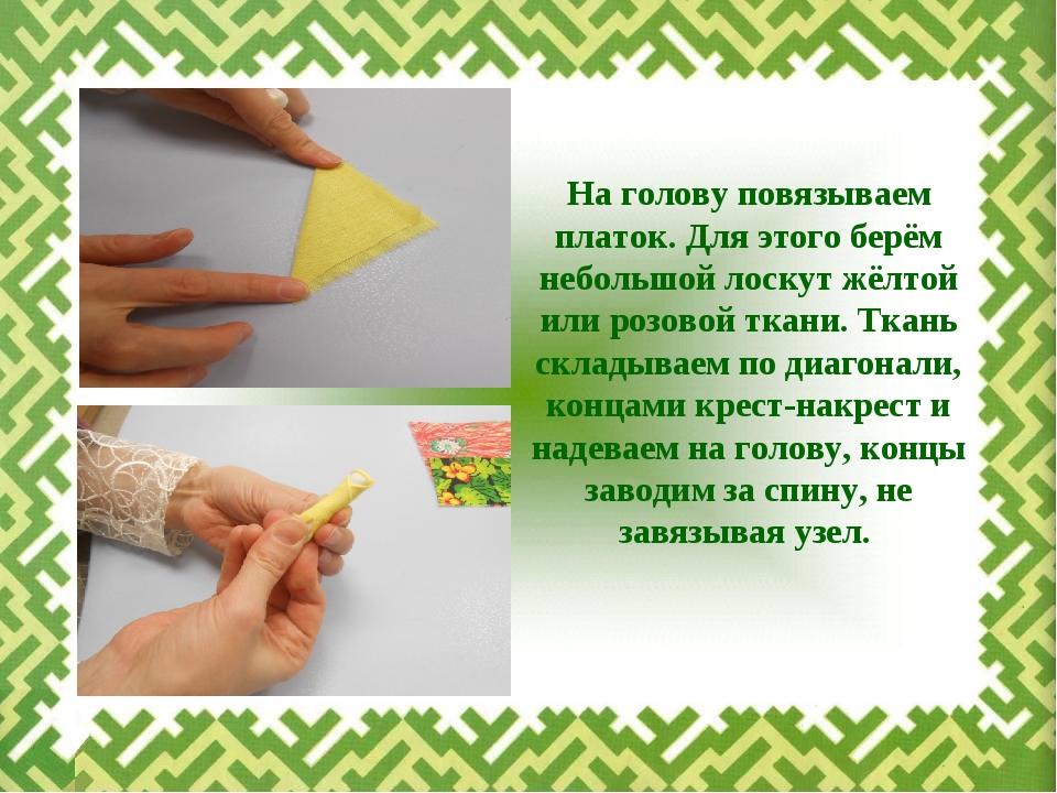 На голову повязываем платок. Для этого берём небольшой лоскут жёлтой или розо...