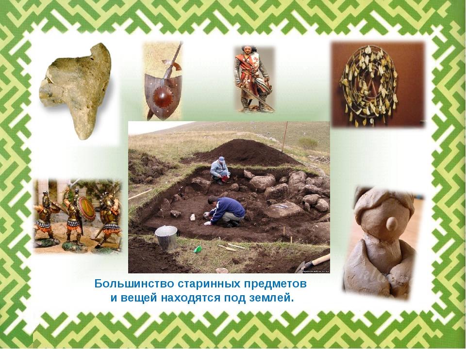 Большинство старинных предметов и вещей находятся под землей.