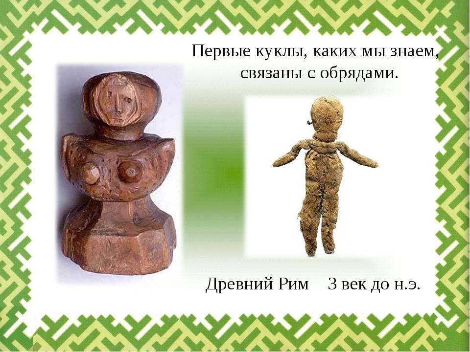 Первые куклы, каких мы знаем, связаны с обрядами. Древний Рим 3 век до н.э.