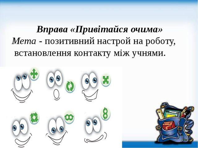 Вправа «Привітайся очима» Мета - позитивний настрой на роботу, встановлення...