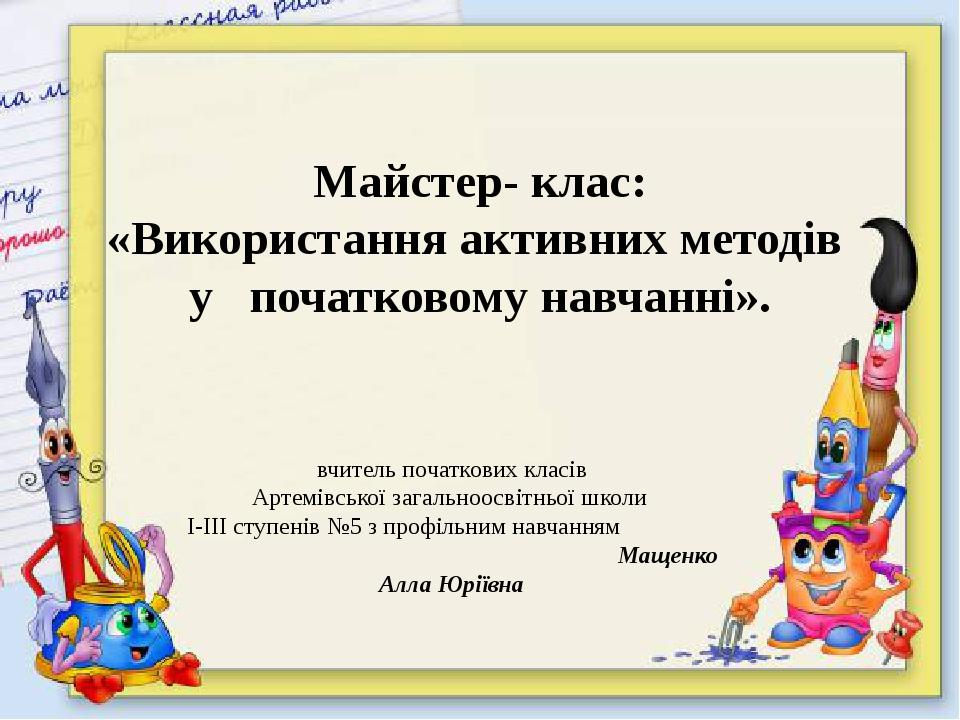 Майстер- клас: «Використання активних методів у початковому навчанні». вчите...