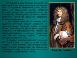 Христиан Гюйгенс Голландский физик. механик, математик и астроном. Сконструир
