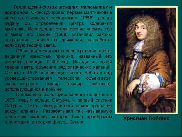 Христиан Гюйгенс Голландский физик. механик, математик и астроном. Сконструир...