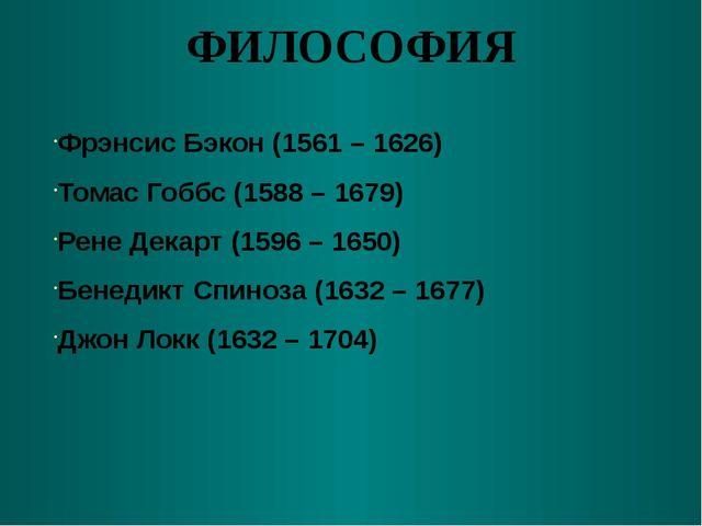 ФИЛОСОФИЯ Фрэнсис Бэкон (1561 – 1626) Томас Гоббс (1588 – 1679) Рене Декарт (...