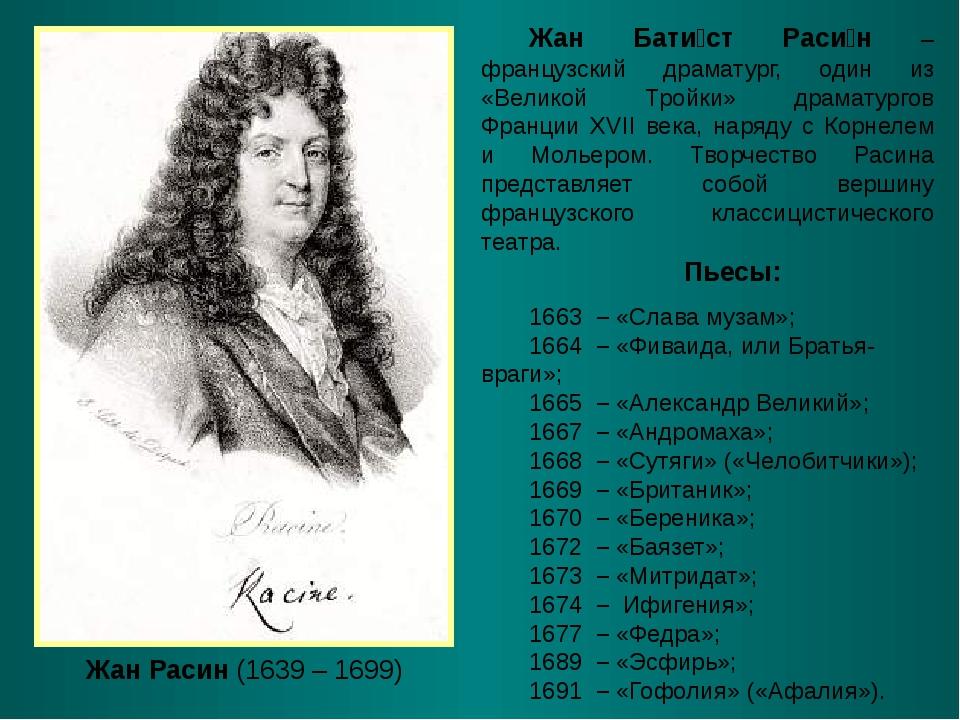 Жан Расин (1639 – 1699) Жан Бати́ст Раси́н – французский драматург, один из «...