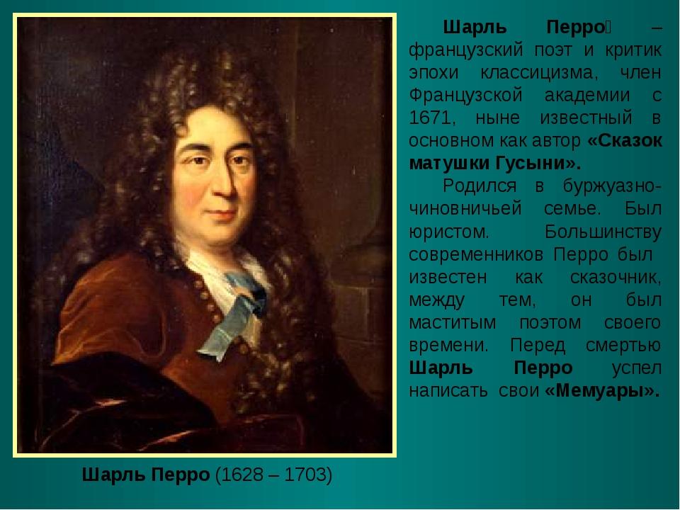 Шарль Перро (1628 – 1703) Шарль Перро́ – французский поэт и критик эпохи клас...