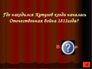 Где находился Кутузов когда началась Отечественная война 1812года? В Турции
