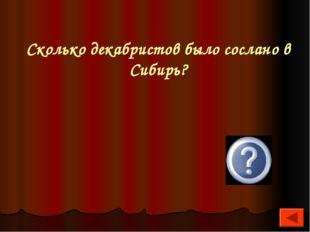 Сколько декабристов было сослано в Сибирь? 121