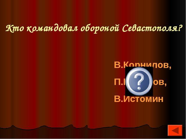 Кто командовал обороной Севастополя? В.Корнилов, П.Нахимов, В.Истомин