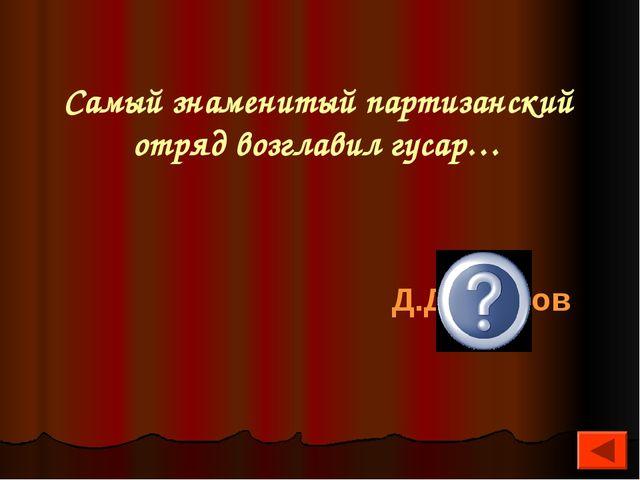 Самый знаменитый партизанский отряд возглавил гусар… Д.Давыдов