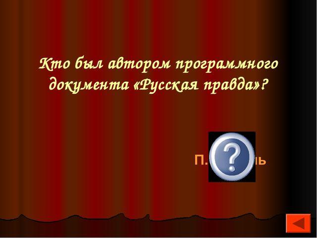 Кто был автором программного документа «Русская правда»? П.Пестель
