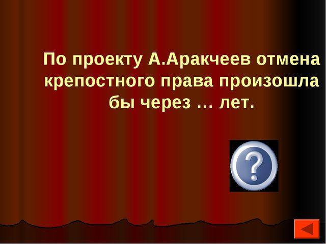 По проекту А.Аракчеев отмена крепостного права произошла бы через … лет. 200