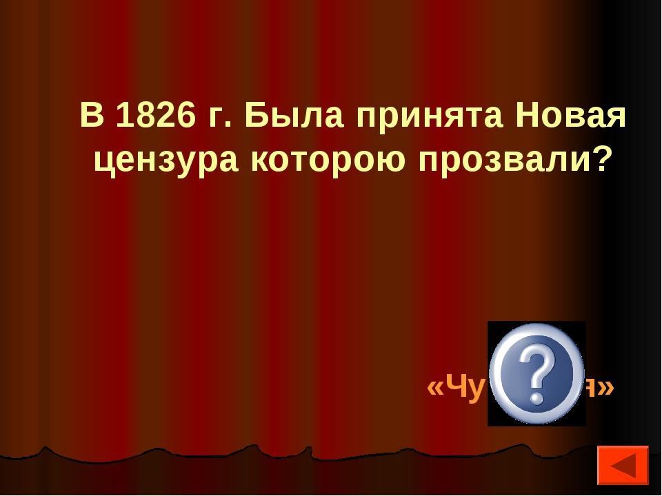 В 1826 г. Была принята Новая цензура которою прозвали? «Чугунная»