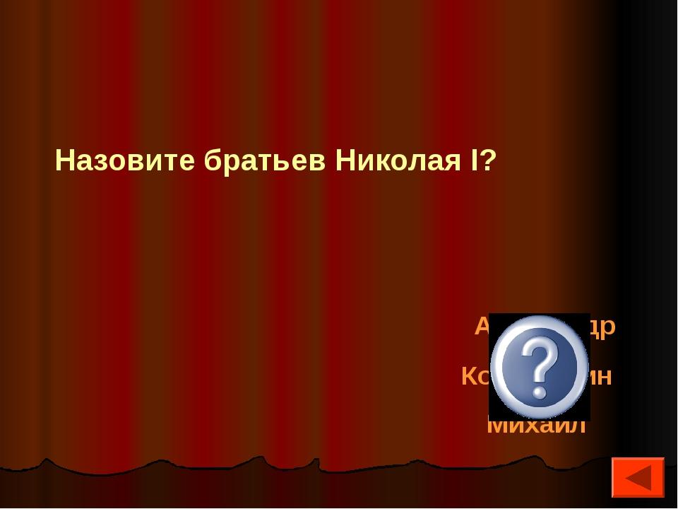 Александр Константин Михаил Назовите братьев Николая I?