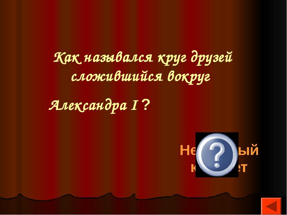 Как назывался круг друзей сложившийся вокруг Александра I ? Негласный комитет