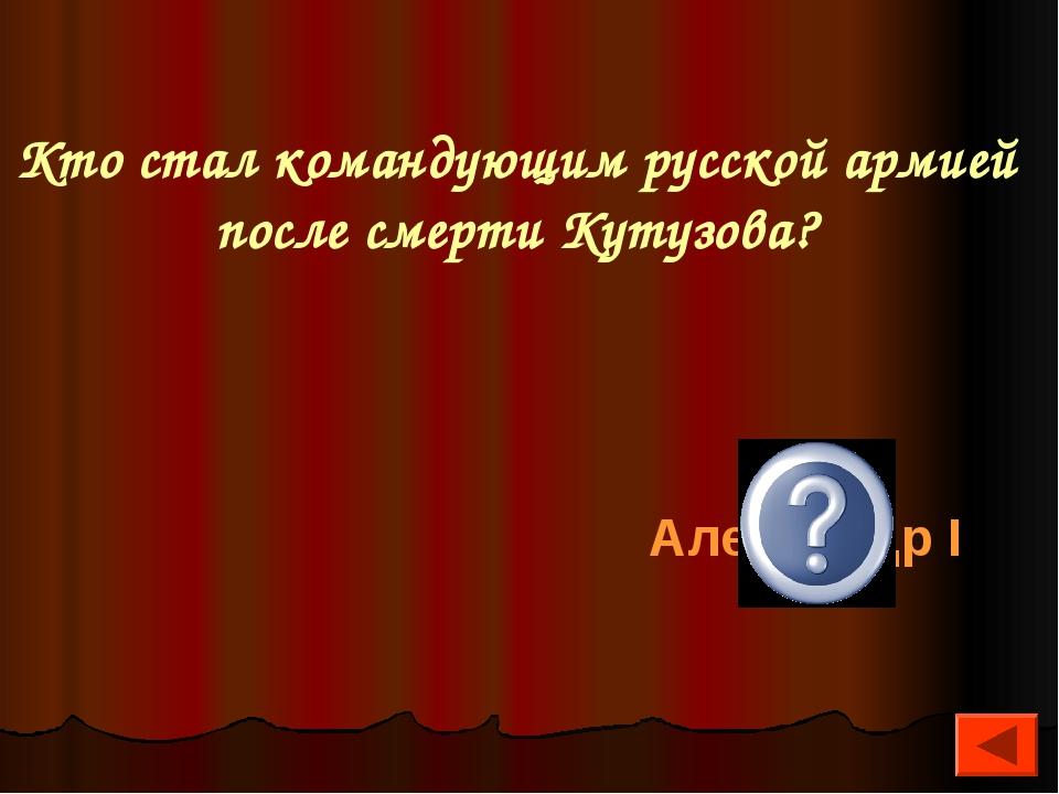 Кто стал командующим русской армией после смерти Кутузова? Александр I