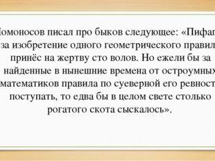 Ломоносов писал про быков следующее: «Пифагор за изобретение одного геометрич