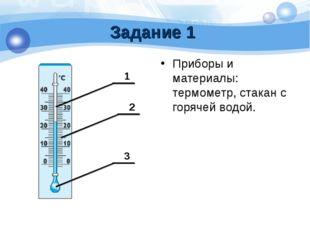 Задание 1 Приборы и материалы: термометр, стакан с горячей водой.