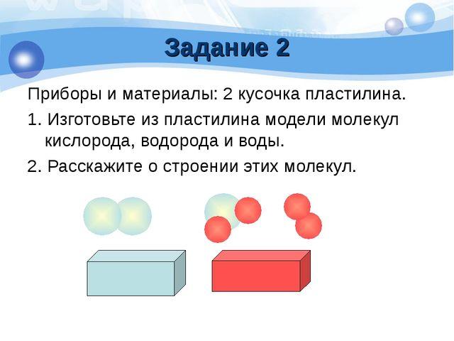 Задание 2 Приборы и материалы: 2 кусочка пластилина. 1. Изготовьте из пластил...