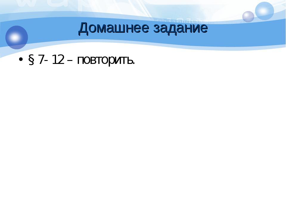 Домашнее задание § 7- 12 – повторить.