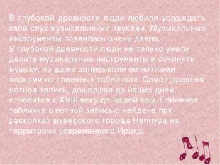 В глубокой древности люди любили услаждать свой слух музыкальными звуками. Му