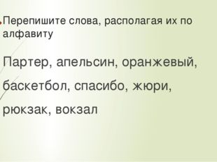 Перепишите слова, располагая их по алфавиту Партер, апельсин, оранжевый, баск