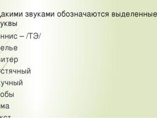 Какими звуками обозначаются выделенные буквы Теннис – /ТЭ/ Ателье Свитер Пуст