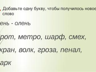 Добавьте одну букву, чтобы получилось новое слово Лень - олень Крот, метро, ш