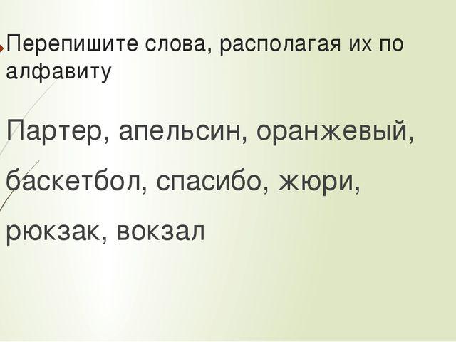 Перепишите слова, располагая их по алфавиту Партер, апельсин, оранжевый, баск...