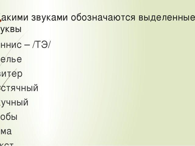 Какими звуками обозначаются выделенные буквы Теннис – /ТЭ/ Ателье Свитер Пуст...