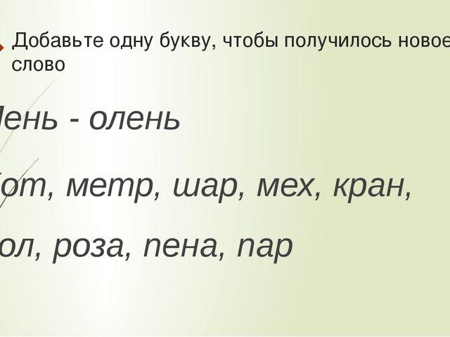 Добавьте одну букву, чтобы получилось новое слово Лень - олень Кот, метр, шар...