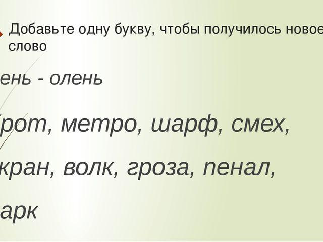Добавьте одну букву, чтобы получилось новое слово Лень - олень Крот, метро, ш...
